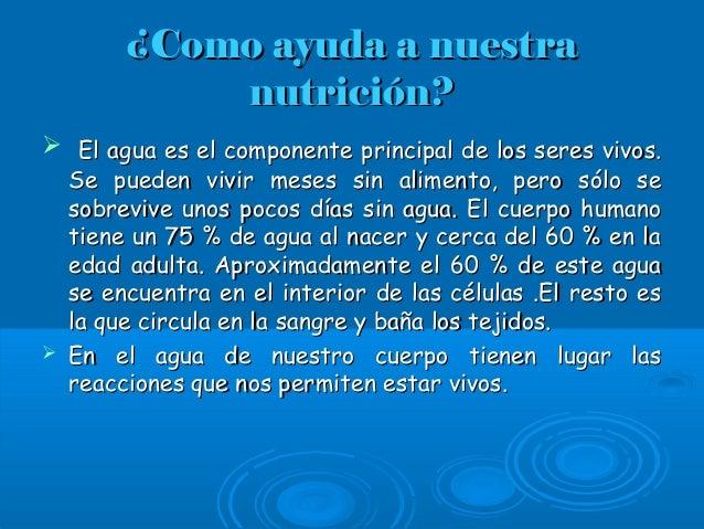 ¿Como ayuda a nuestra¿Como ayuda a nuestra nutrición?nutrición?  El agua es el componente principal de los seres vivos.El...