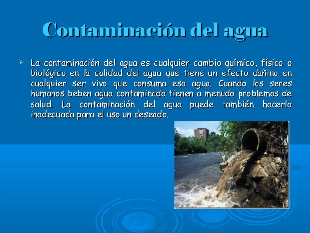 Contaminación del aguaContaminación del agua  La contaminación del agua es cualquier cambio químico, físico oLa contamina...
