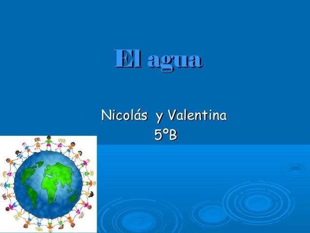 El aguaEl agua Nicolás y ValentinaNicolás y Valentina 5ºB5ºB