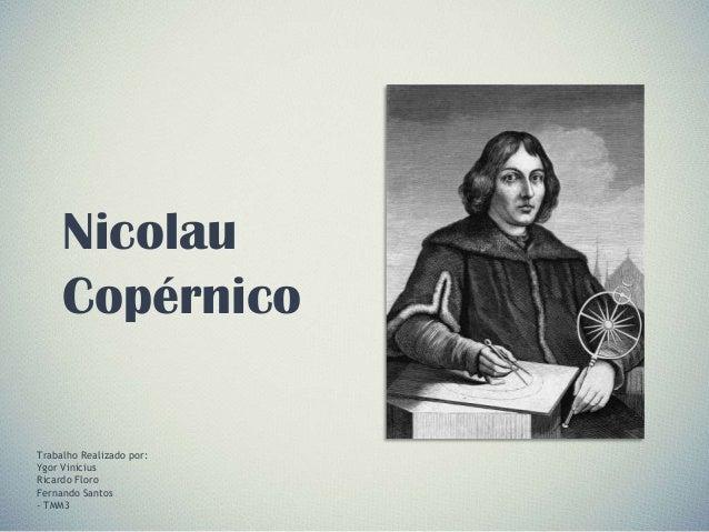 Nicolau Copérnico Trabalho Realizado por: Ygor Vinicius Ricardo Floro Fernando Santos - TMM3