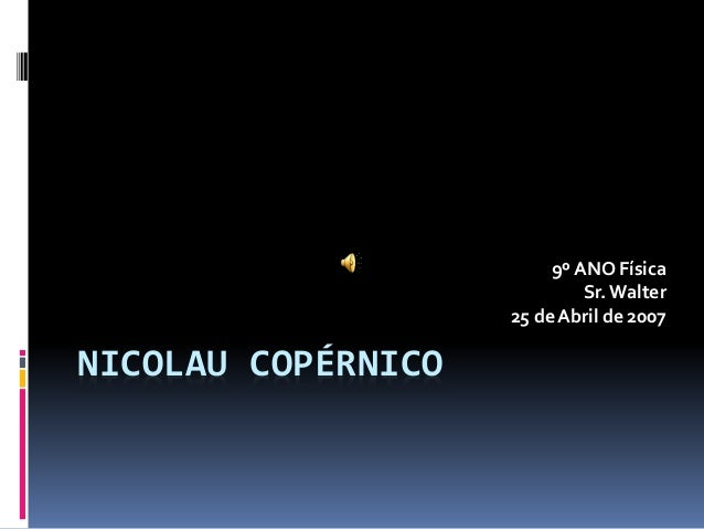 NICOLAU COPÉRNICO 9º ANO Física Sr. Walter 25 de Abril de 2007
