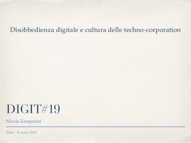 Prato - 15 marzo 2019 DIGIT#19 Nicola Zamperini Disobbedienza digitale e cultura delle techno-corporation