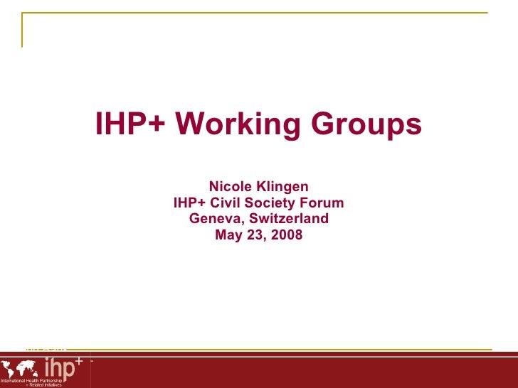 Phil Hay World Bank IHP+ Working Groups Nicole Klingen IHP+ Civil Society Forum Geneva, Switzerland May 23, 2008