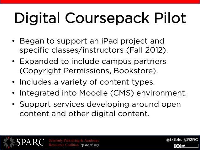 @txtbks @R2RCScholarly Publishing & Academic Resources Coalition sparc.arl.org Digital Coursepack Pilot • Began to suppor...