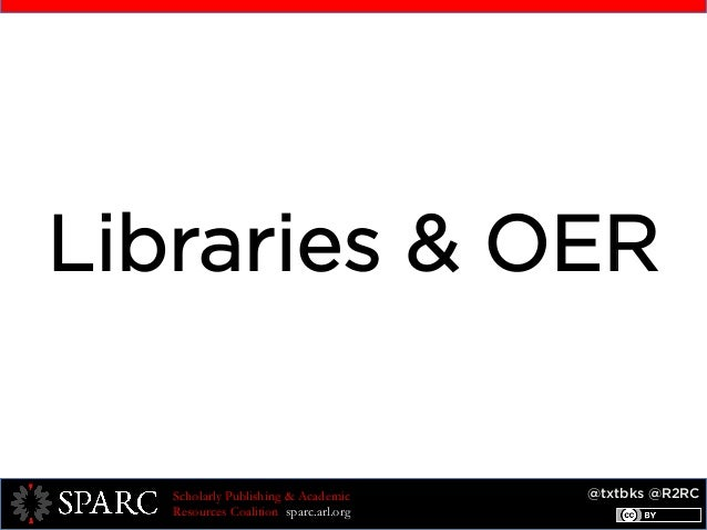 @txtbks @R2RCScholarly Publishing & Academic Resources Coalition sparc.arl.org Libraries & OER
