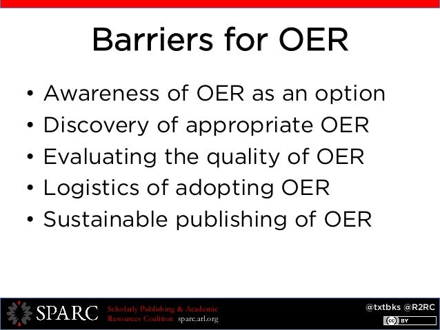 @txtbks @R2RCScholarly Publishing & Academic Resources Coalition sparc.arl.org Barriers for OER • Awareness of OER as an ...