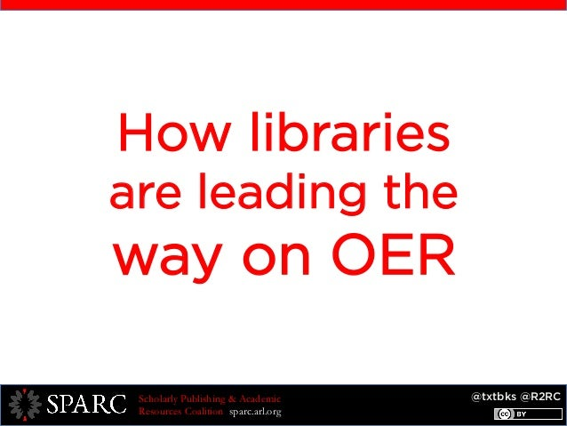 @txtbks @R2RCScholarly Publishing & Academic Resources Coalition sparc.arl.org How libraries are leading the way on OER