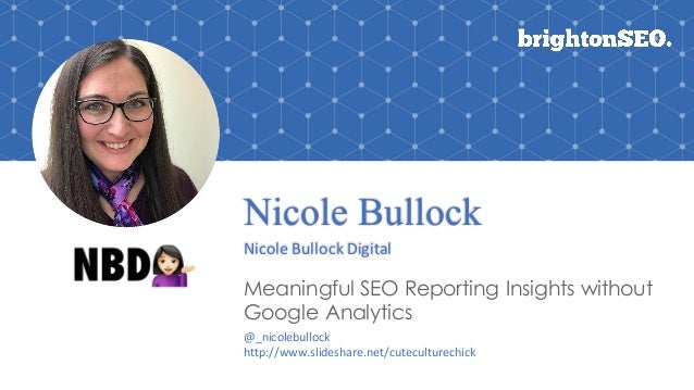 Nicole Bullock Nicole	Bullock	Digital Meaningful SEO Reporting Insights without Google Analytics @_nicolebullock http://ww...