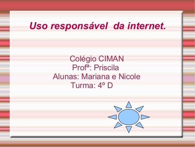 Uso responsável da internet. Colégio CIMAN Profª: Priscila Alunas: Mariana e Nicole Turma: 4º D