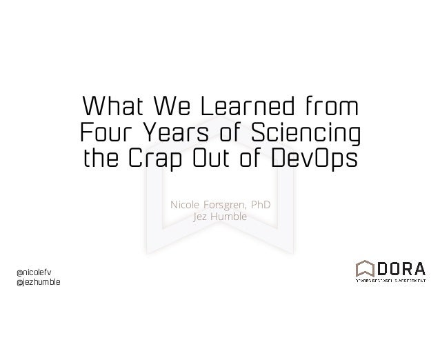 @nicolefv @jezhumble What We Learned from Four Years of Sciencing the Crap Out of DevOps Nicole Forsgren, PhD Jez Humble