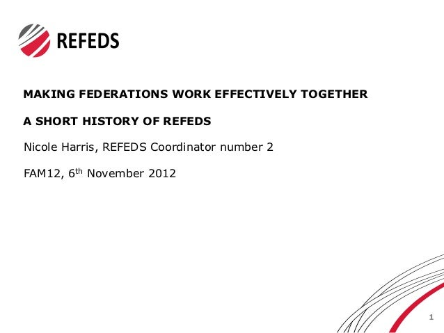 MAKING FEDERATIONS WORK EFFECTIVELY TOGETHERA SHORT HISTORY OF REFEDSNicole Harris, REFEDS Coordinator number 2FAM12, 6th ...