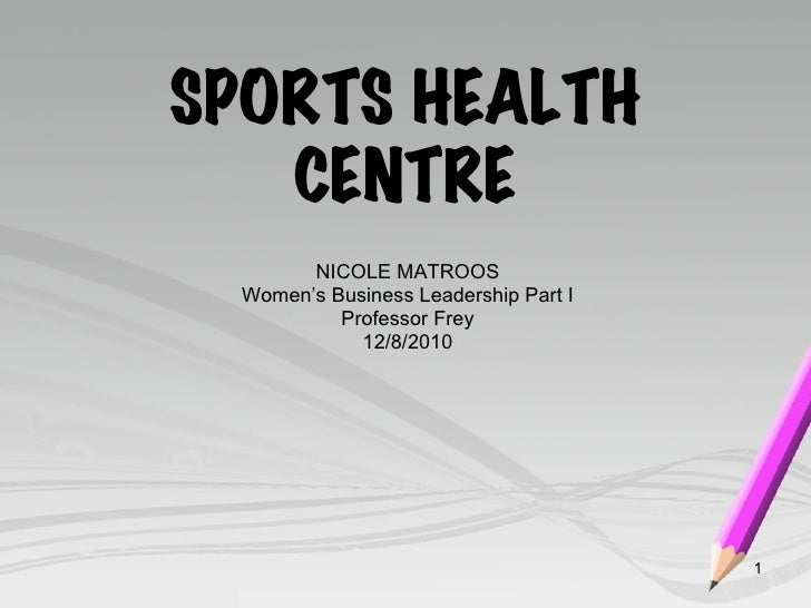 SPORTS HEALTH CENTRE NICOLE MATROOS Women's Business Leadership Part I Professor Frey 12/8/2010
