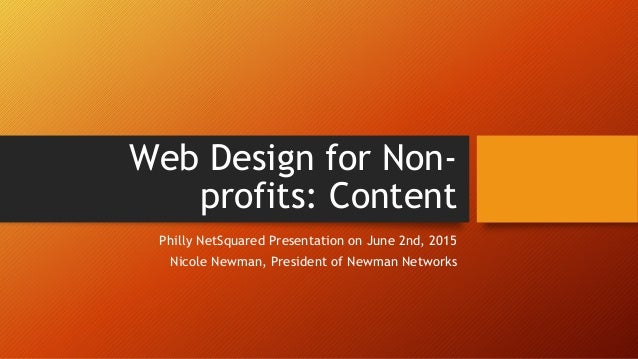 Web Design for Non- profits: Content Philly NetSquared Presentation on June 2nd, 2015 Nicole Newman, President of Newman N...