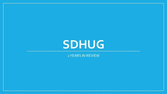 SDHUG 2YEARS IN REVIEW