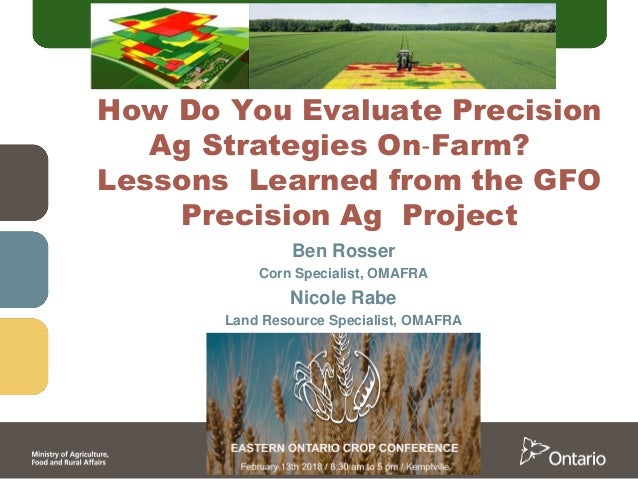 Ben Rosser Corn Specialist, OMAFRA Nicole Rabe Land Resource Specialist, OMAFRA How Do You Evaluate Precision Ag Strategie...