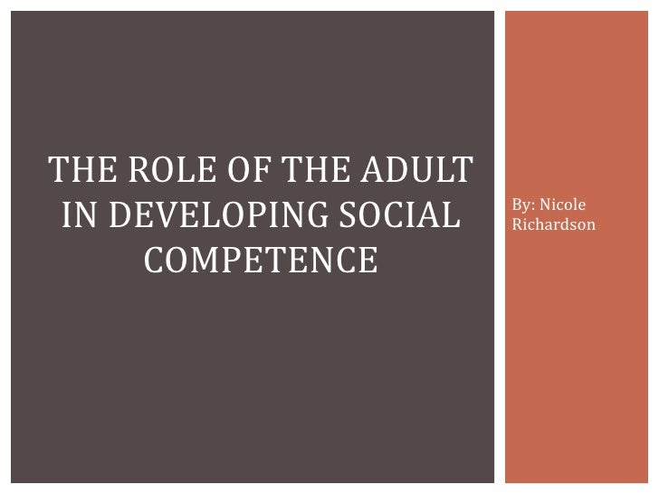 By: Nicole Richardson THE ROLE OF THE ADULT IN DEVELOPING SOCIAL COMPETENCE