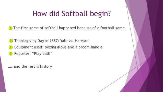 How did Softball begin? The first game of softball happened because of a football game. Thanksgiving Day in 1887: Yale vs....