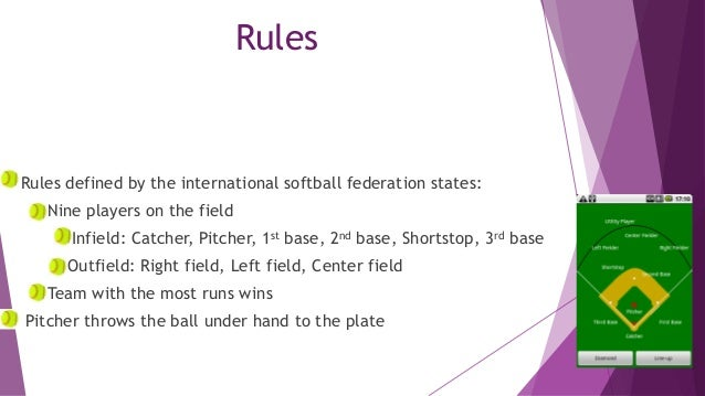 Rules  Rules defined by the international softball federation states: Nine players on the field  Infield: Catcher, Pitcher...