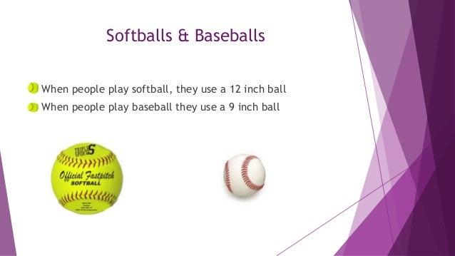 Softballs & Baseballs When people play softball, they use a 12 inch ball When people play baseball they use a 9 inch ball