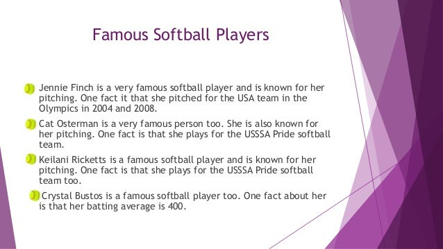 Famous Softball Players Jennie Finch is a very famous softball player and is known for her pitching. One fact it that she ...