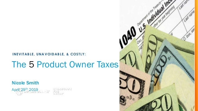 The 5 Product Owner Taxes Nicole Smith April 29th 2019 INEVITABLE, UNAVOIDABLE, & COSTLY: