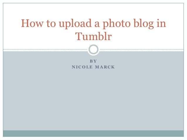 B Y N I C O L E M A R C K How to upload a photo blog in Tumblr