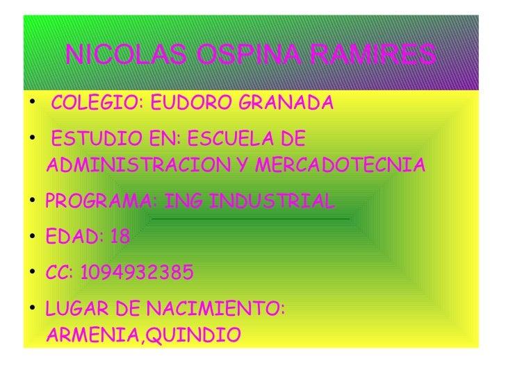 NICOLAS OSPINA RAMIRES <ul><li>COLEGIO: EUDORO GRANADA </li></ul><ul><li>ESTUDIO EN: ESCUELA DE ADMINISTRACION Y MERCADOTE...