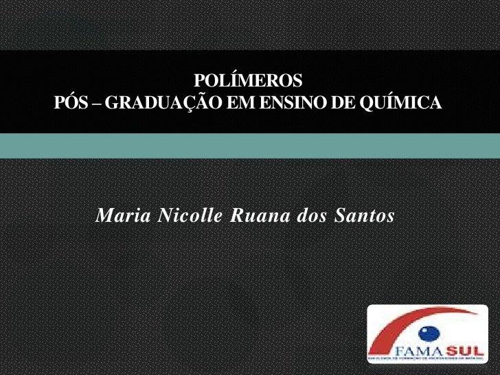 polímerosPós – Graduação em Ensino de Química<br />Maria Nicolle Ruana dos Santos<br />
