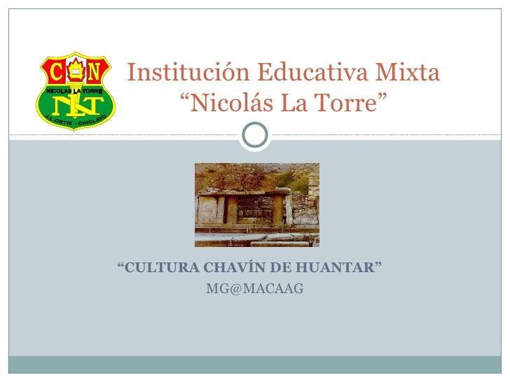 """ CULTURA CHAVÍN DE HUANTAR""  [email_address] Institución Educativa Mixta ""Nicolás La Torre"""