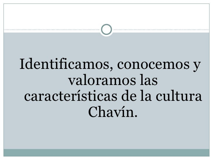 <ul><li>Identificamos, conocemos y valoramos las características de la cultura Chavín. </li></ul>
