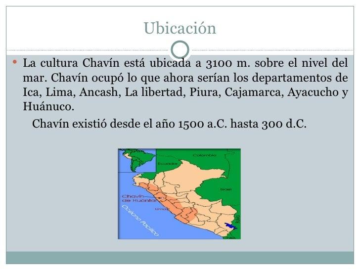 Ubicación <ul><li>La cultura Chavín está ubicada a 3100 m. sobre el nivel del mar. Chavín ocupó lo que ahora serían los de...