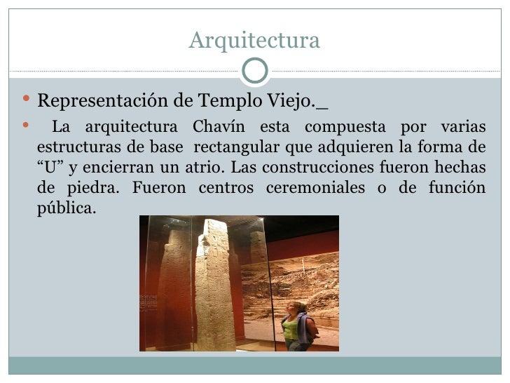 Arquitectura <ul><li>Representación de Templo Viejo._ </li></ul><ul><li>La arquitectura Chavín esta compuesta por varias e...