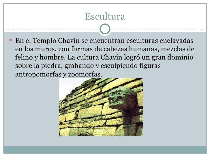 Escultura <ul><li>En el Templo Chavín se encuentran esculturas enclavadas en los muros, con formas de cabezas humanas, mez...