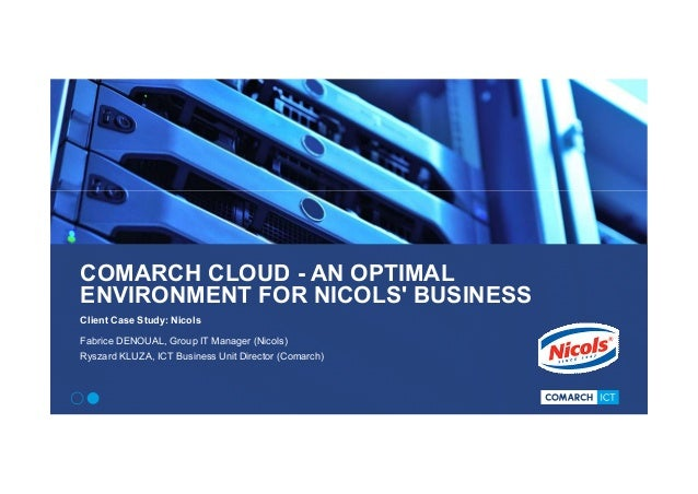 COMARCH CLOUD - AN OPTIMAL ENVIRONMENT FOR NICOLS' BUSINESS Client Case Study: Nicols Fabrice DENOUAL, Group IT Manager (N...