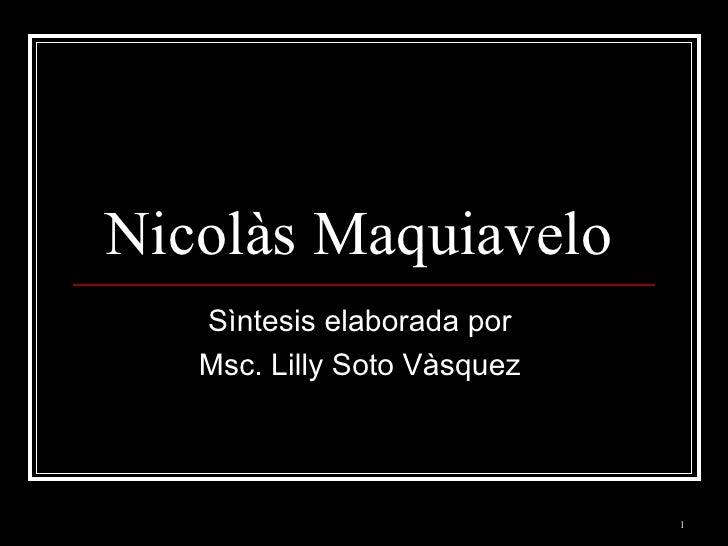 Nicolàs Maquiavelo  Sìntesis elaborada por  Msc. Lilly Soto Vàsquez