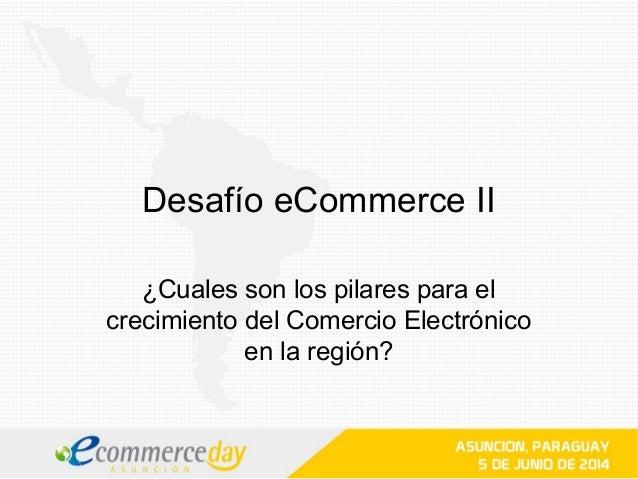 Desafío eCommerce II ¿Cuales son los pilares para el crecimiento del Comercio Electrónico en la región?