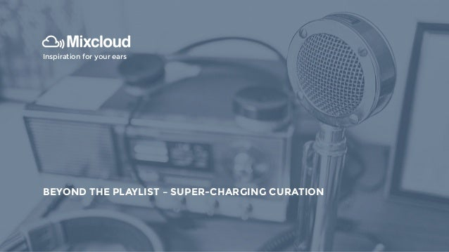 INTRODUCTION TO MIXCLOUD Inspiration for your ears BEYOND THE PLAYLIST – SUPER-CHARGING CURATION
