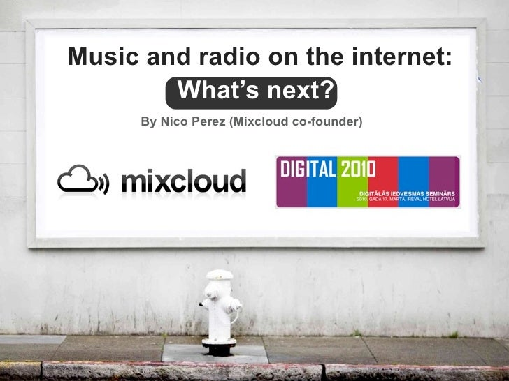 Music and radio on the internet:         What's next?       By Nico Perez (Mixcloud co-founder)