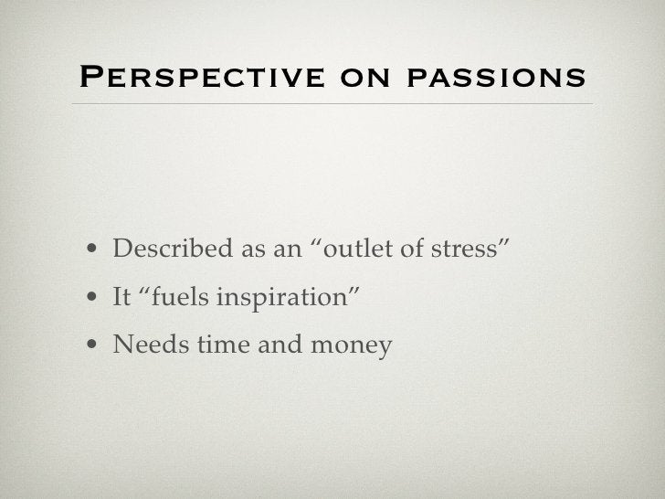 """Perspective on passions    • Described as an """"outlet of stress"""" • It """"fuels inspiration"""" • Needs time and money"""