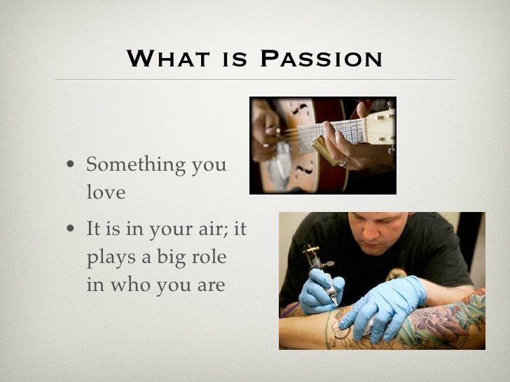 What is Passion   • Something you   love • It is in your air; it   plays a big role   in who you are