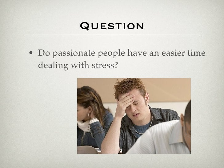 Question • Do passionate people have an easier time   dealing with stress?
