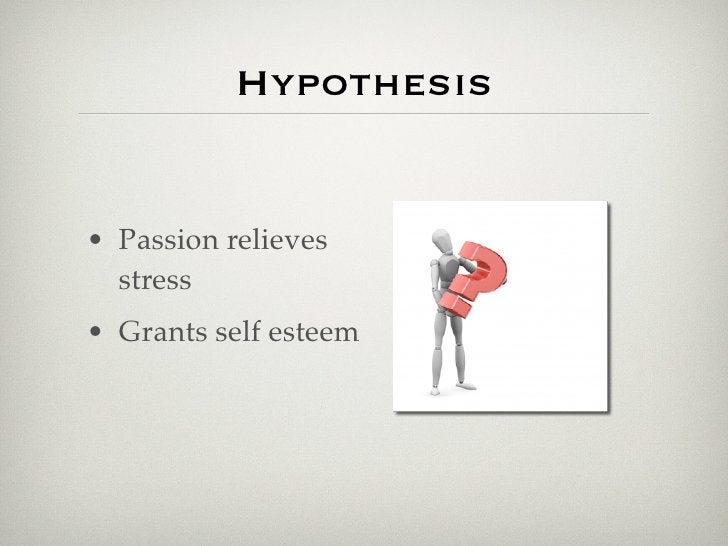 Hypothesis   • Passion relieves   stress • Grants self esteem