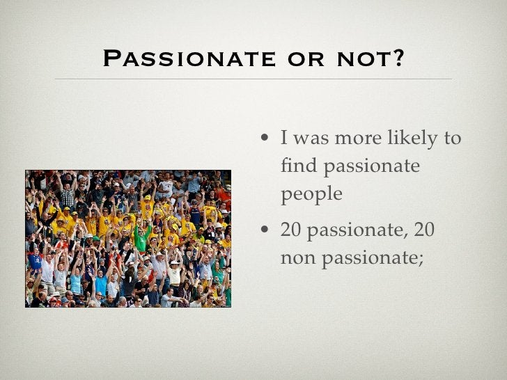 Passionate or not?           • I was more likely to            find passionate            people          • 20 passionate, ...