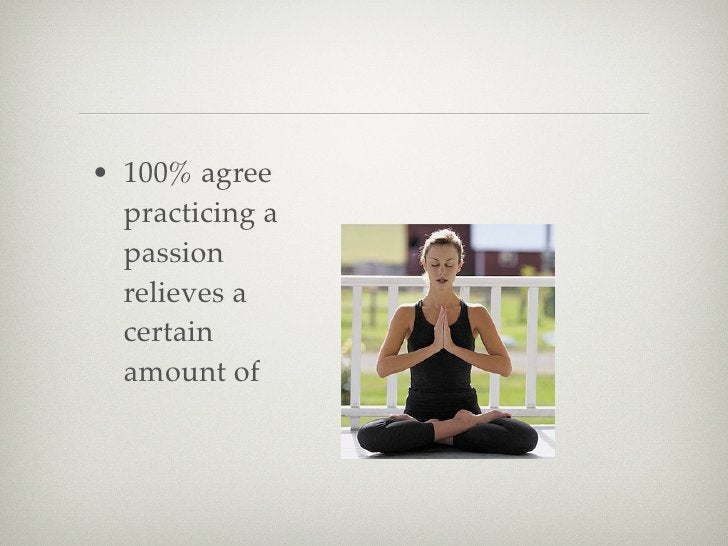 • 100% agree   practicing a   passion   relieves a   certain   amount of