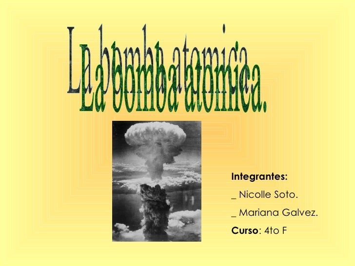 La bomba atomica. Integrantes: _ Nicolle Soto. _ Mariana Galvez. Curso : 4to F