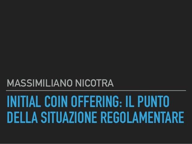 INITIAL COIN OFFERING: IL PUNTO DELLA SITUAZIONE REGOLAMENTARE MASSIMILIANO NICOTRA