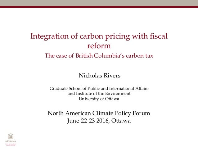 Integration of carbon pricing with fiscal reform The case of British Columbia's carbon tax Nicholas Rivers Graduate School ...