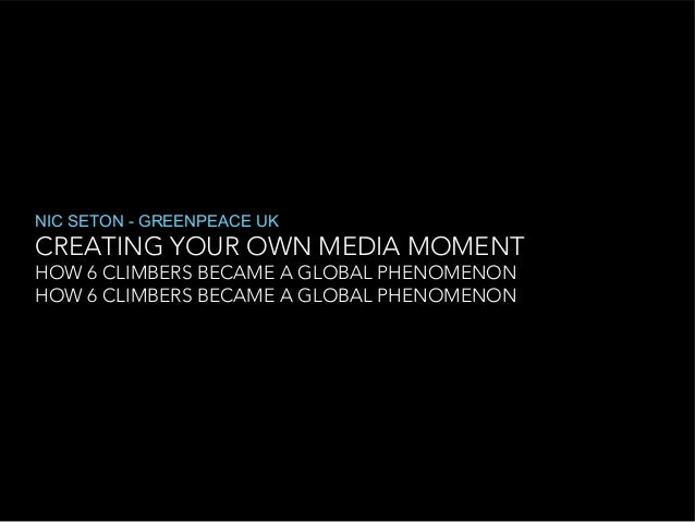 NIC SETON - GREENPEACE UK  CREATING YOUR OWN MEDIA MOMENT HOW 6 CLIMBERS BECAME A GLOBAL PHENOMENON HOW 6 CLIMBERS BECAME ...