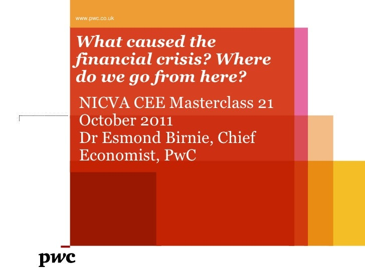 www.pwc.co.ukWhat caused thefinancial crisis? Wheredo we go from here? NICVA CEE Masterclass 21 October 2011 Dr Esmond Bir...