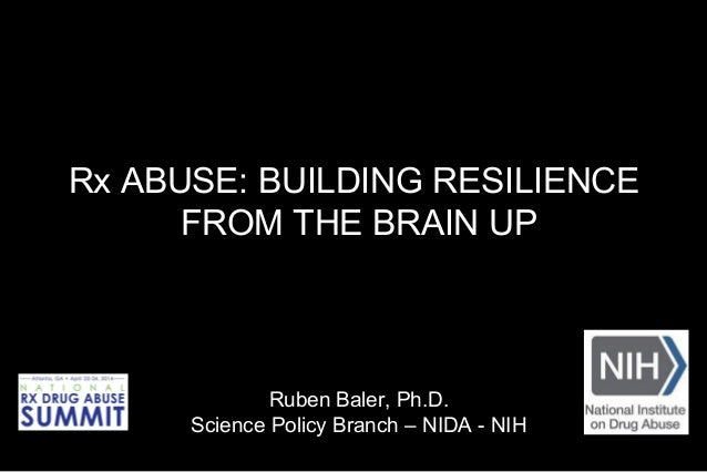Rx ABUSE: BUILDING RESILIENCE FROM THE BRAIN UP Ruben Baler, Ph.D. Science Policy Branch – NIDA - NIH